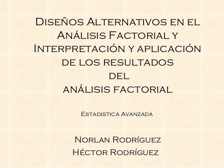 Diseños   Alternativos  en el  Análisis  Factorial y  Interpretación  y  aplicación de los resultados  del  análisis  fact...