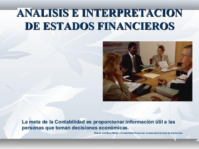 ANALISIS E INTERPRETACIONANALISIS E INTERPRETACION DE ESTADOS FINANCIEROSDE ESTADOS FINANCIEROS La meta de la Contabilidad...