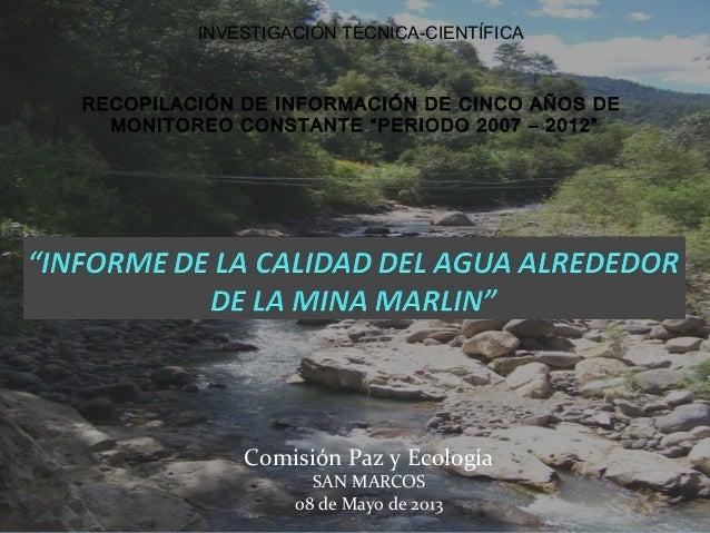 Comisión Paz y EcologíaSAN MARCOS08 de Mayo de 2013INVESTIGACIÓN TÉCNICA-CIENTÍFICARECOPILACIÓN DE INFORMACIÓN DE CINCO AÑ...