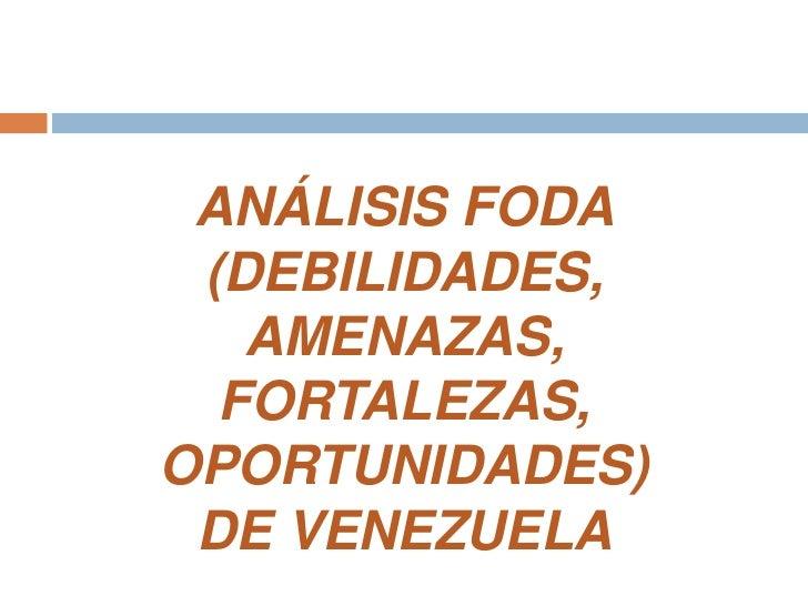ANÁLISIS FODA<br />(DEBILIDADES, AMENAZAS, FORTALEZAS, OPORTUNIDADES) <br />DE VENEZUELA<br />