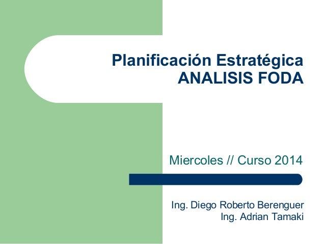Planificación Estratégica ANALISIS FODA Miercoles // Curso 2014 Ing. Diego Roberto Berenguer Ing. Adrian Tamaki