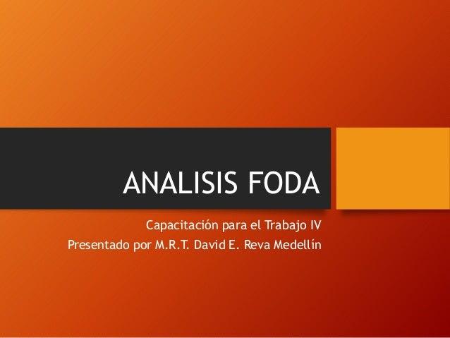 ANALISIS FODA Capacitación para el Trabajo IV Presentado por M.R.T. David E. Reva Medellín