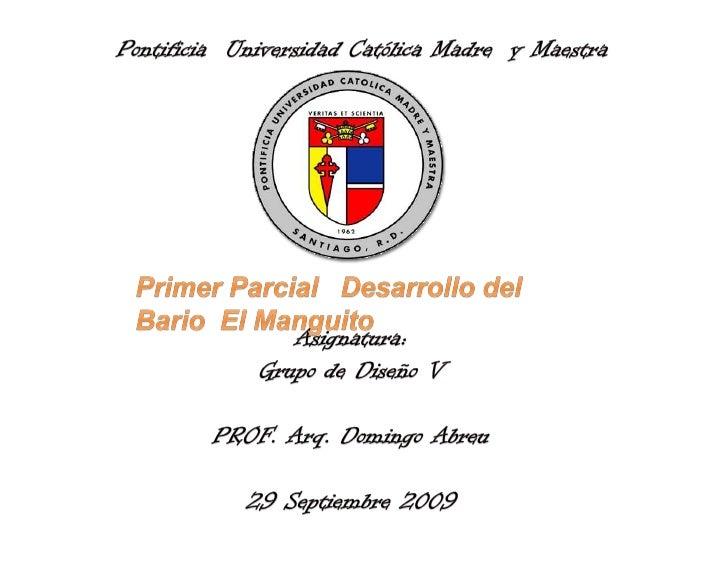 Pontificia  Universidad Católica Madre  y Maestra<br />Primer Parcial   Desarrollo del  Bario  El Manguito<br />Asignatura...