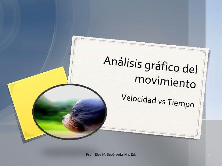 VelocidadvsTiempo<br />Análisisgráfico del movimiento<br />1<br />Prof.  Elba M. Sepúlveda  Ma. Ed.<br />