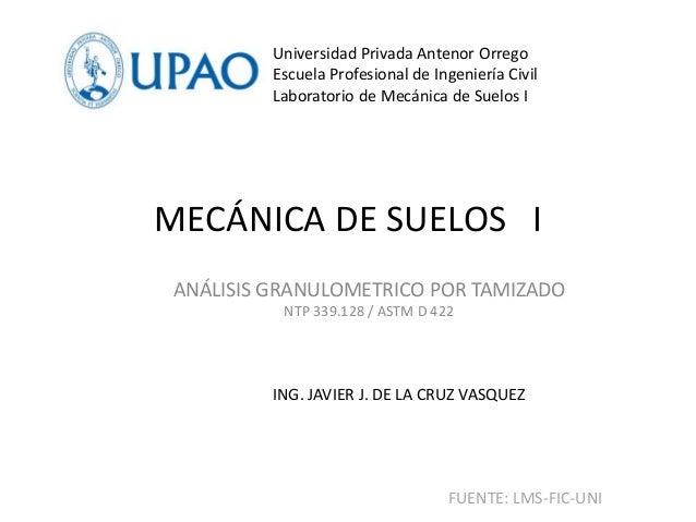 MECÁNICA DE SUELOS I ANÁLISIS GRANULOMETRICO POR TAMIZADO NTP 339.128 / ASTM D 422 Universidad Privada Antenor Orrego Escu...