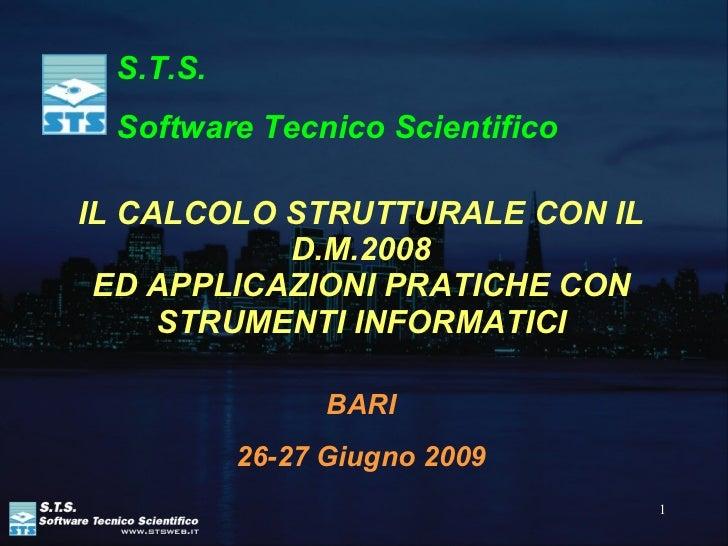IL CALCOLO STRUTTURALE CON IL D.M.2008 ED APPLICAZIONI PRATICHE CON STRUMENTI INFORMATICI BARI 26-27 Giugno 2009 S.T.S.  S...