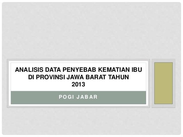 ANALISIS DATA PENYEBAB KEMATIAN IBU  DI PROVINSI JAWA BARAT TAHUN  2013  POGI JABAR
