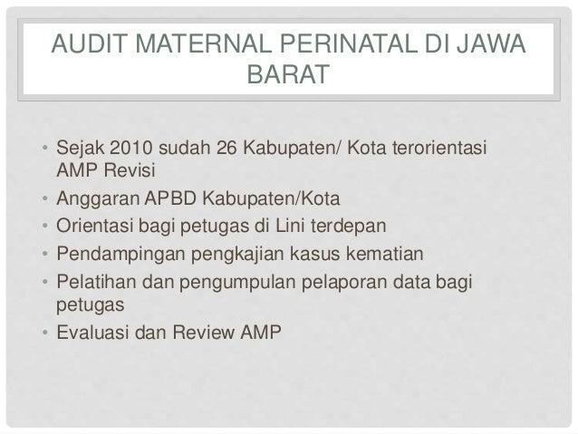 AUDIT MATERNAL PERINATAL DI JAWA  BARAT  • Sejak 2010 sudah 26 Kabupaten/ Kota terorientasi  AMP Revisi  • Anggaran APBD K...