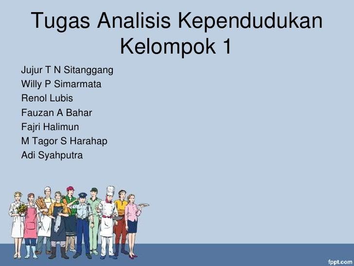 Tugas Analisis Kependudukan          Kelompok 1Jujur T N SitanggangWilly P SimarmataRenol LubisFauzan A BaharFajri Halimun...