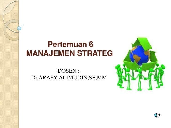 Pertemuan 6MANAJEMEN STRATEGI         DOSEN : Dr.ARASY ALIMUDIN,SE,MM
