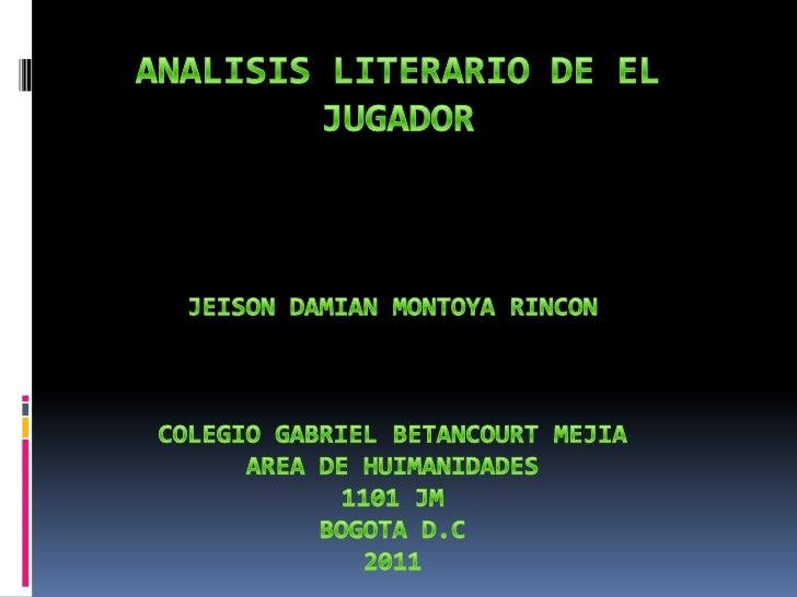 ANALISIS LITERARIO DE EL JUGADOR<br />JEISON DAMIAN MONTOYA RINCON<br />COLEGIO GABRIEL BETANCOURT MEJIA<br />AREA DE HUIM...