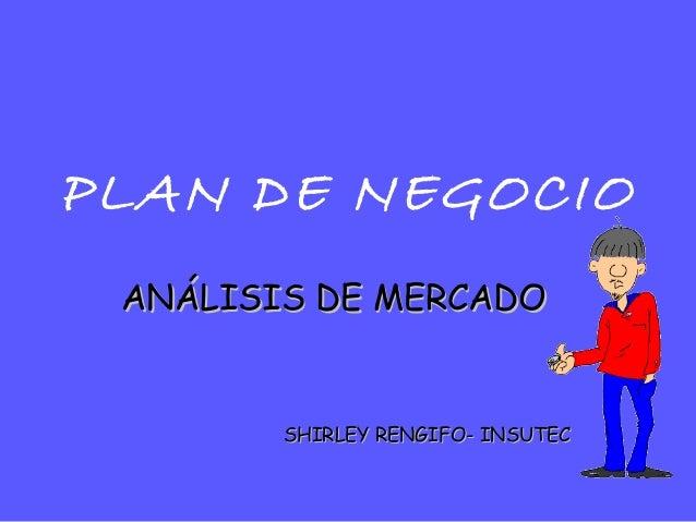 PLAN DE NEGOCIOANÁLISIS DE MERCADOANÁLISIS DE MERCADOSHIRLEY RENGIFO- INSUTECSHIRLEY RENGIFO- INSUTEC