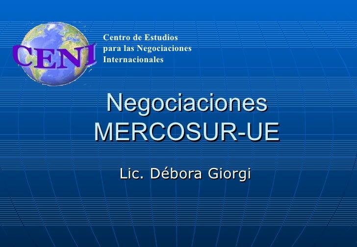 Centro de Estudiospara las NegociacionesInternacionales NegociacionesMERCOSUR-UE    Lic. Débora Giorgi