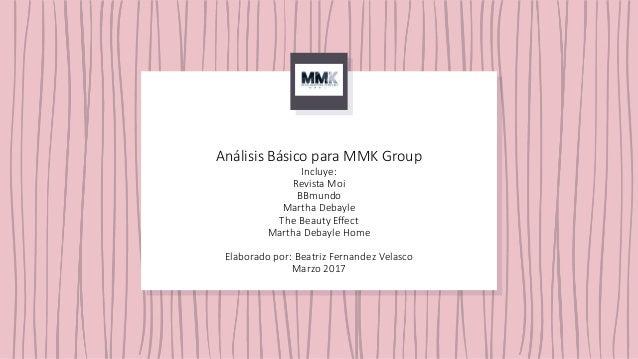 Análisis Básico para MMK Group Incluye: Revista Moi BBmundo Martha Debayle The Beauty Effect Martha Debayle Home Elaborado...