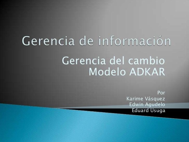 Gerencia del cambio     Modelo ADKAR                      Por           Karime Vásquez            Edwin Agudelo           ...