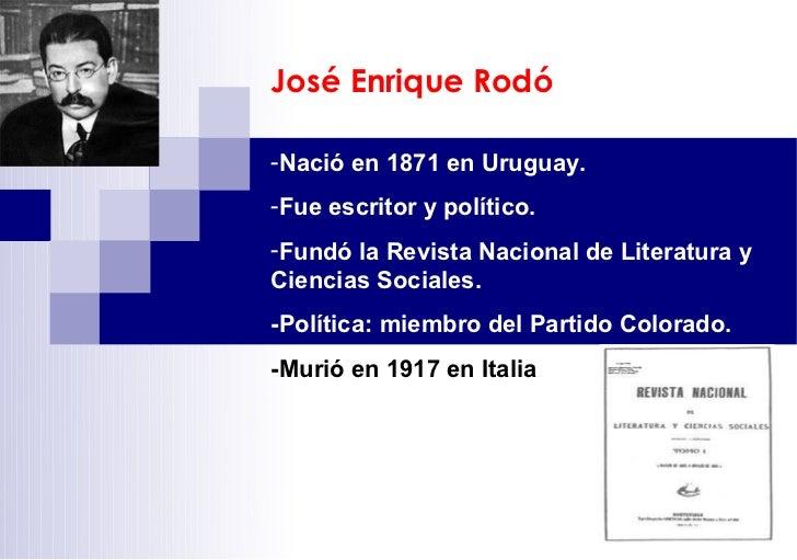 José Enrique Rodó-Nació en 1871 en Uruguay.-Fue escritor y político.-Fundó la Revista Nacional de Literatura yCiencias Soc...