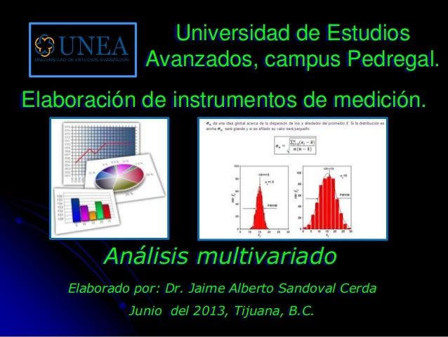 Elaborado por: Dr. Jaime Alberto Sandoval CerdaJunio del 2013, Tijuana, B.C.Análisis multivariadoUniversidad de EstudiosAv...