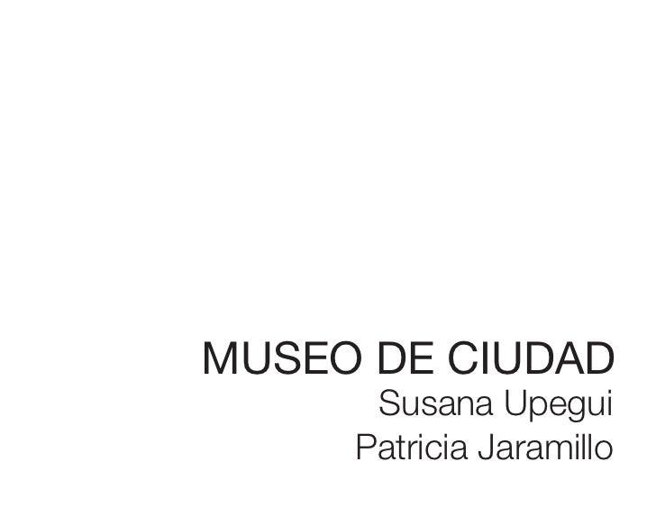 MUSEO DE CIUDAD      Susana Upegui     Patricia Jaramillo