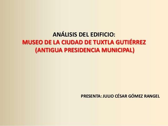 ANÁLISIS DEL EDIFICIO: MUSEO DE LA CIUDAD DE TUXTLA GUTIÉRREZ (ANTIGUA PRESIDENCIA MUNICIPAL)  PRESENTA: JULIO CÉSAR GÓMEZ...
