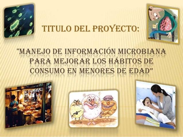"""TITULO DEL PROYECTO:""""MANEJO DE INFORMACIÓN MICROBIANA   PARA MEJORAR LOS HÁBITOS DE   CONSUMO EN MENORES DE EDAD"""""""