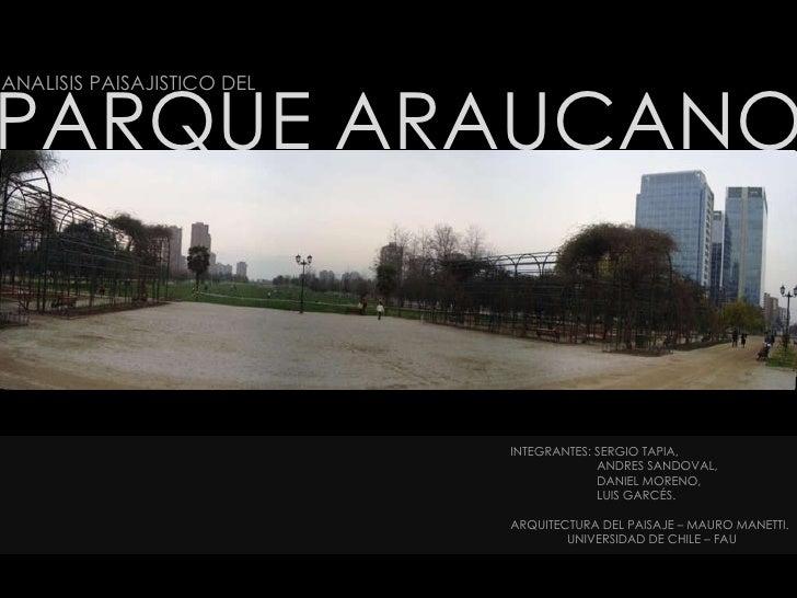 PARQUE ARAUCANO ANALISIS PAISAJISTICO DEL INTEGRANTES: SERGIO TAPIA, ANDRES SANDOVAL,  DANIEL MORENO,  LUIS GARCÉS. ARQUIT...