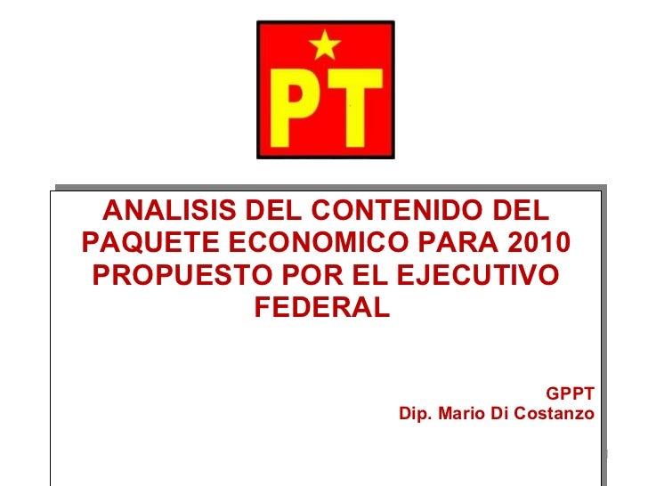 ANALISIS DEL CONTENIDO DEL PAQUETE ECONOMICO PARA 2010 PROPUESTO POR EL EJECUTIVO FEDERAL  GPPT Dip. Mario Di Costanzo