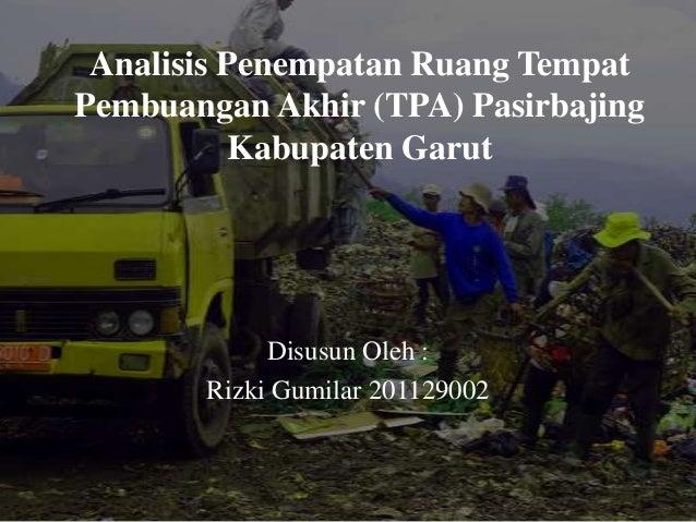 Analisis Penempatan Ruang TempatPembuangan Akhir (TPA) PasirbajingKabupaten GarutDisusun Oleh :Rizki Gumilar 201129002