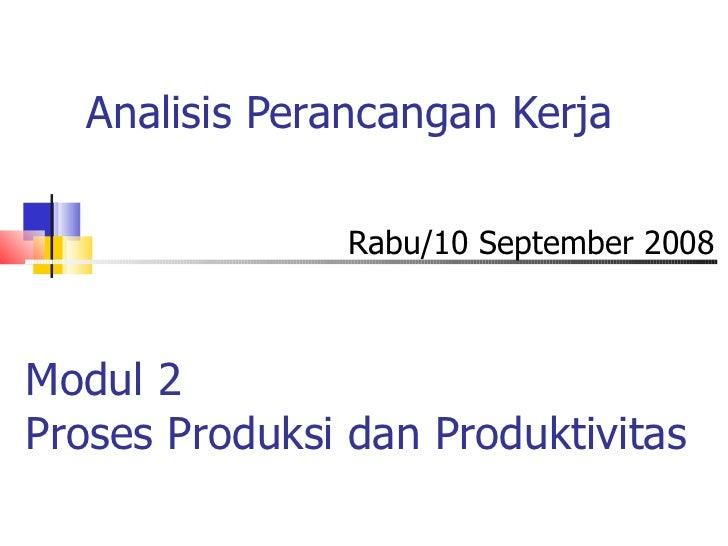 Analisis Perancangan Kerja Rabu/10 September 2008 Modul 2 Proses Produksi dan Produktivitas