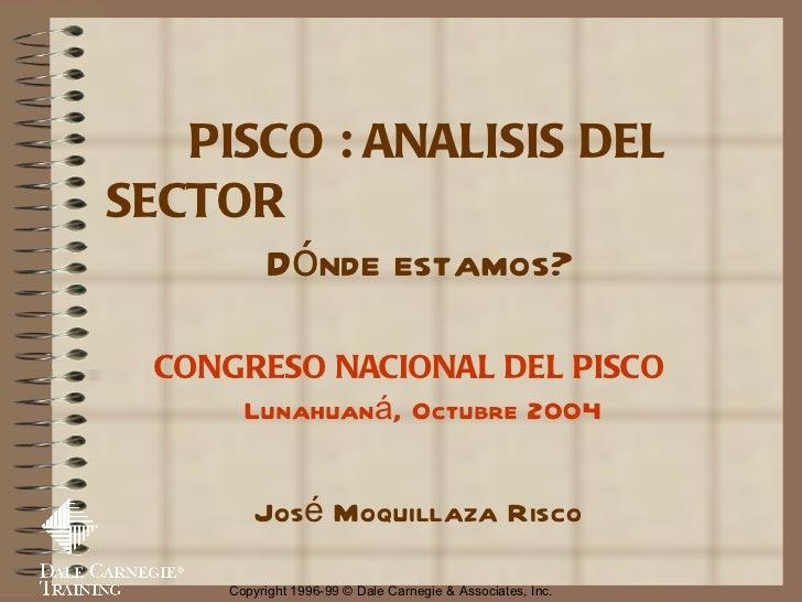 PISCO : ANALISIS DEL SECTOR  Dónde estamos? CONGRESO NACIONAL DEL PISCO  Lunahuaná, Octubre 2004 José  Moquillaza  Risco  ...