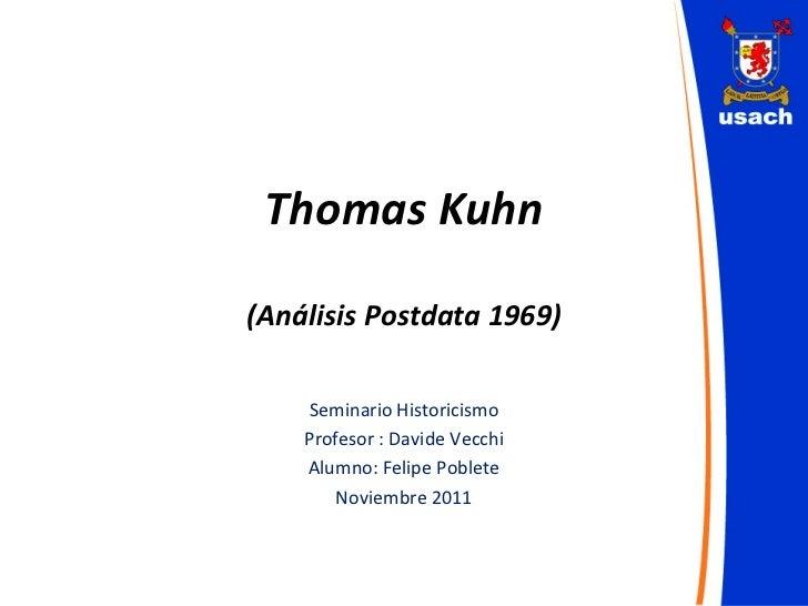 Thomas Kuhn (Análisis Postdata 1969) Seminario Historicismo Profesor : Davide Vecchi Alumno: Felipe Poblete Noviembre 2011