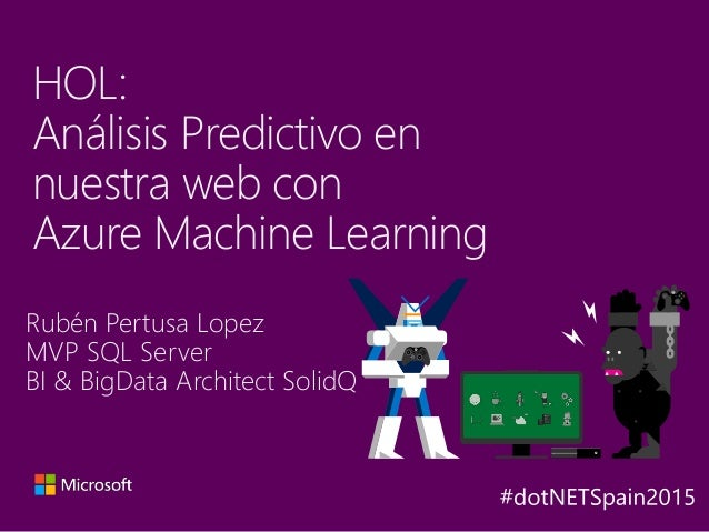 Rubén Pertusa Lopez MVP SQL Server BI & BigData Architect SolidQ HOL: Análisis Predictivo en nuestra web con Azure Machine...