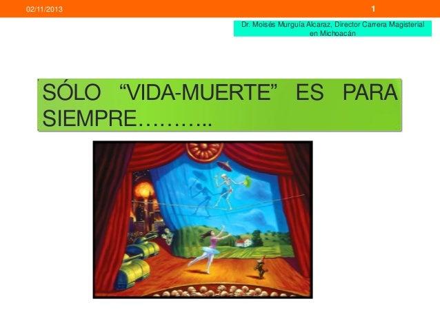 """02/11/2013  1 Dr. Moisés Murguía Alcaraz, Director Carrera Magisterial en Michoacán  SÓLO """"VIDA-MUERTE"""" ES PARA SIEMPRE………..."""