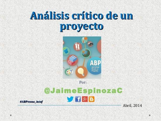 Abril, 2014 Por: #ABPmooc_intef#ABPmooc_intef @JaimeEspinozaC Análisis crítico de unAnálisis crítico de un proyectoproyecto