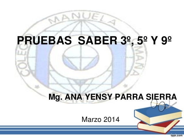 PRUEBAS SABER 3º, 5º Y 9º  Mg. ANA YENSY PARRA SIERRA Marzo 2014