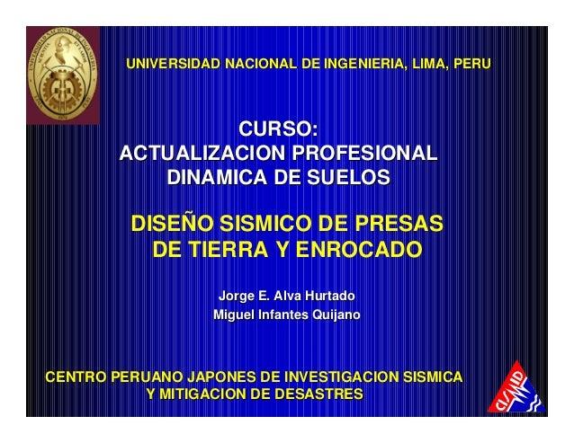 DISEÑO SISMICO DE PRESAS DE TIERRA Y ENROCADO Jorge E. Alva HurtadoJorge E. Alva Hurtado Miguel Infantes QuijanoMiguel Inf...