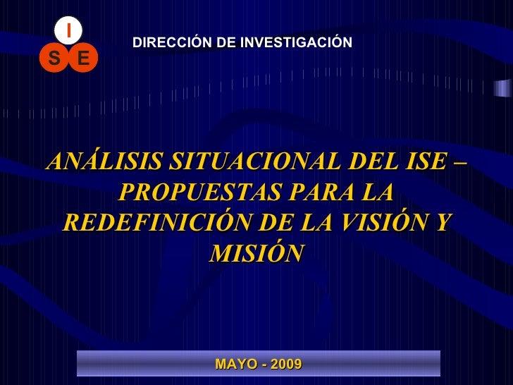 ANÁLISIS SITUACIONAL DEL ISE – PROPUESTAS PARA LA REDEFINICIÓN DE LA VISIÓN Y MISIÓN DIRECCIÓN DE INVESTIGACIÓN MAYO - 2009