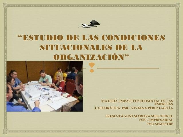 """""""ESTUDIO DE LAS CONDICIONES    SITUACIONALES DE LA       ORGANIZACIÓN""""                             MATERIA: IMPACTO PSICO..."""