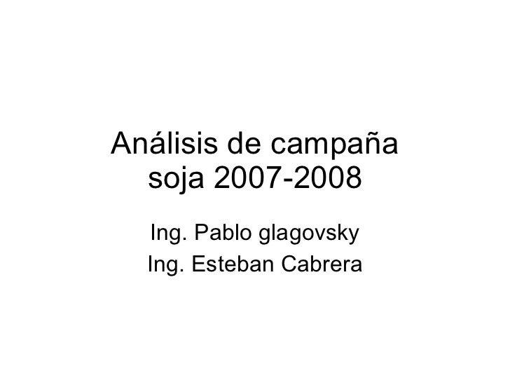 Análisis de campaña soja 2007-2008 Ing. Pablo glagovsky Ing. Esteban Cabrera