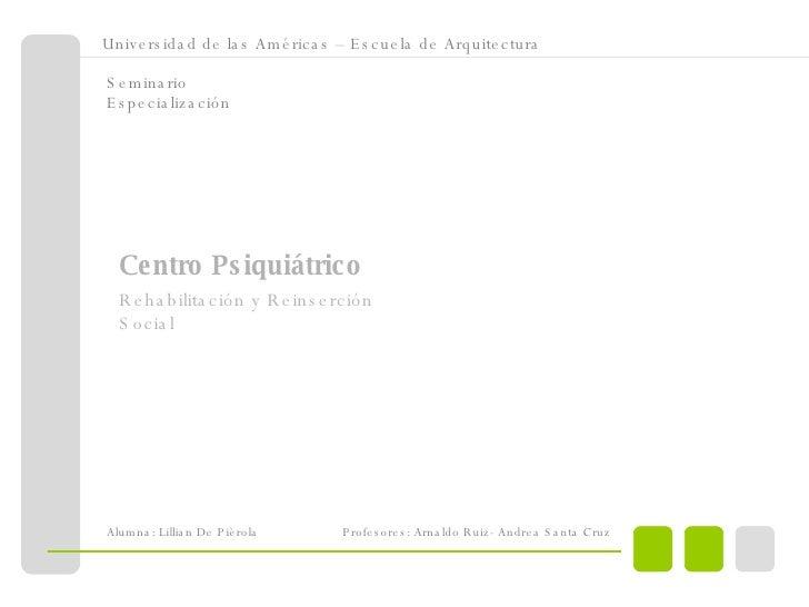 <ul><ul><li>Universidad de las Américas – Escuela de Arquitectura </li></ul></ul>Seminario Especialización Centro Psiquiát...