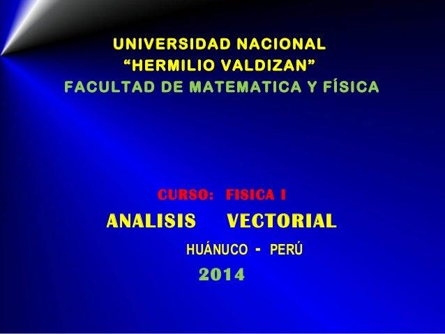 """UNIVERSIDAD NACIONAL """"HERMILIO VALDIZAN"""" FACULTAD DE MATEMATICA Y FÍSICA CURSO: FISICA I ANALISIS VECTORIAL HUÁNUCO - PERÚ..."""