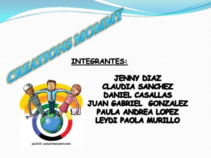 CREATIONS MOMMY<br />INTEGRANTES:<br />JENNY DIAZ<br />CLAUDIA SANCHEZ<br />DANIEL CASALLAS<br />JUAN GABRIEL  GONZALEZ<br...
