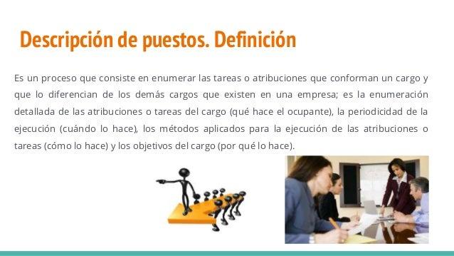 Descripción de puestos. Definición Es un proceso que consiste en enumerar las tareas o atribuciones que conforman un cargo...