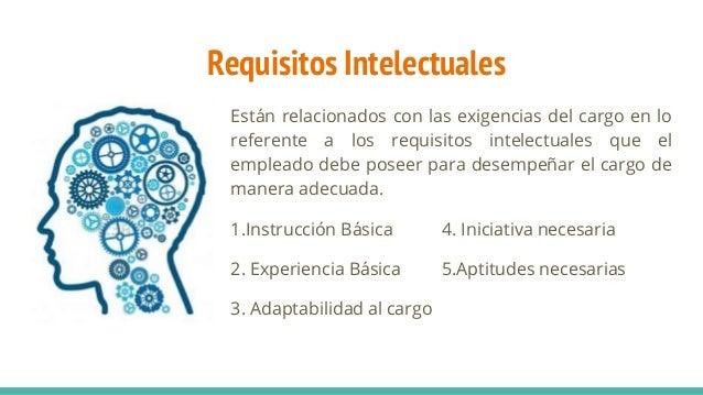Requisitos Intelectuales Están relacionados con las exigencias del cargo en lo referente a los requisitos intelectuales qu...