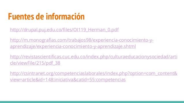 Fuentes de información http://drupal.puj.edu.co/files/OI119_Herman_0.pdf http://m.monografias.com/trabajos98/experiencia-c...