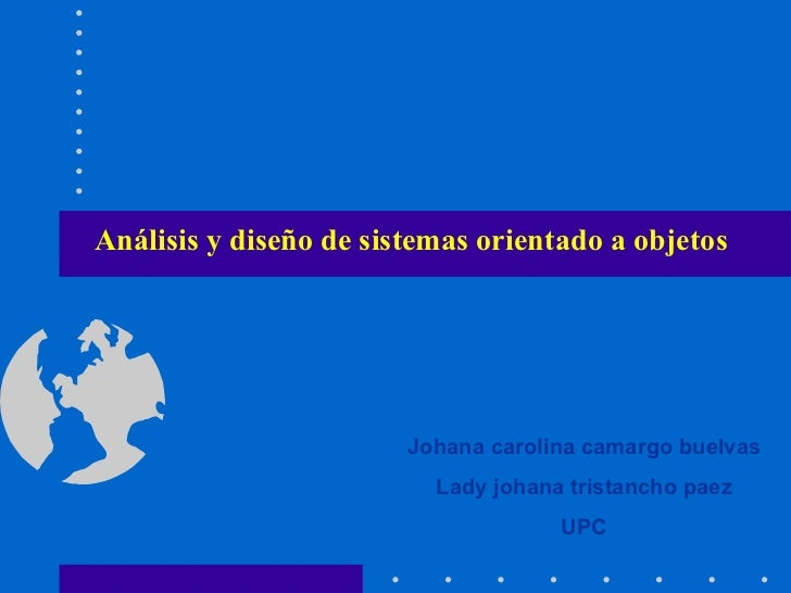 Análisis y diseño de sistemas orientado a objetos   Johana carolina camargo buelvas Lady johana tristancho paez UPC
