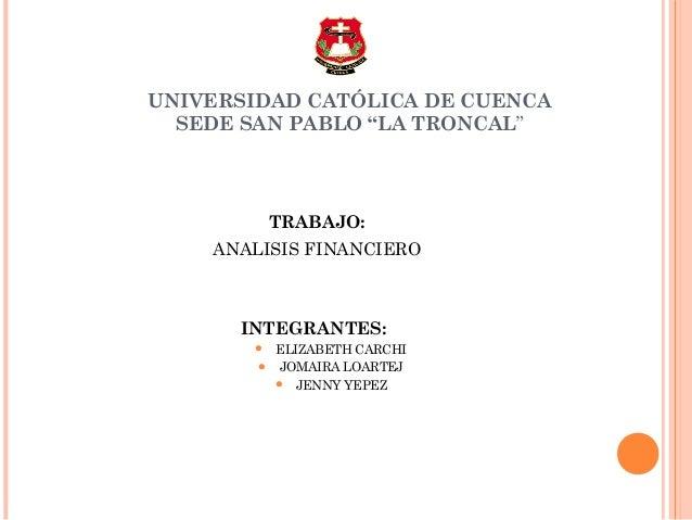 """UNIVERSIDAD CATÓLICA DE CUENCA  SEDE SAN PABLO """"LA TRONCAL""""           TRABAJO:    ANALISIS FINANCIERO      INTEGRANTES:   ..."""