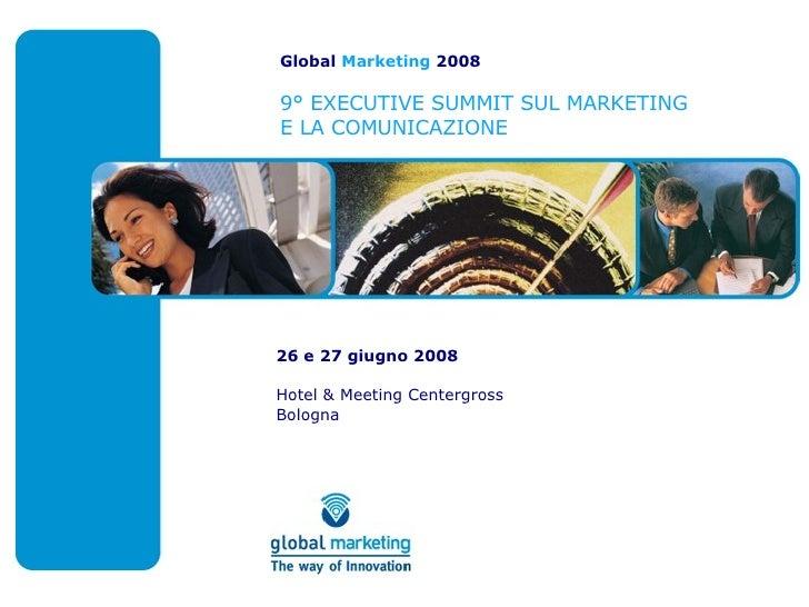 Global  Marketing  2008 9° EXECUTIVE SUMMIT SUL MARKETING E LA COMUNICAZIONE 26 e 27 giugno 2008 Hotel & Meeting Centergro...