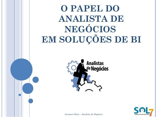 O PAPEL DO ANALISTA DE NEGÓCIOS EM SOLUÇÕES DE BI Gustavo Olsen – Analista de Negócios