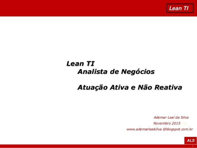 1 Lean TI ALS Lean TI Analista de Negócios Atuação Ativa e Não Reativa Ademar Leal da Silva Novembro 2015vida www.ademarle...