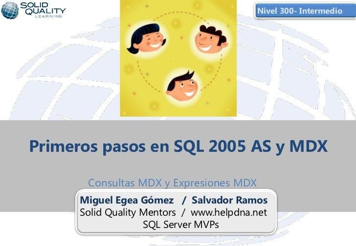 Nivel 300- IntermedioPrimeros pasos en SQL 2005 AS y MDX      Consultas MDX y Expresiones MDX     Miguel Egea Gómez / Salv...